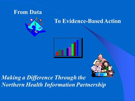 From Data To Evidence-Based Action Making a Difference Through the Northern Health Information Partnership.