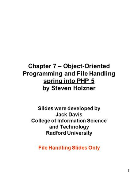 1 Chapter 7 – Object-Oriented Programming and File Handling spring into PHP 5 by Steven Holzner Slides were developed by Jack Davis College of Information.