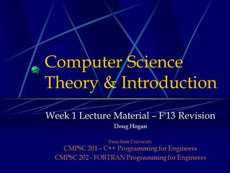Computer Science Theory & Introduction Week 1 Lecture Material – F'13 Revision Doug Hogan Penn State University CMPSC 201 – C++ Programming for Engineers.