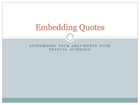 SUPPORTING YOUR ARGUMENTS WITH TEXTUAL EVIDENCE Embedding Quotes.