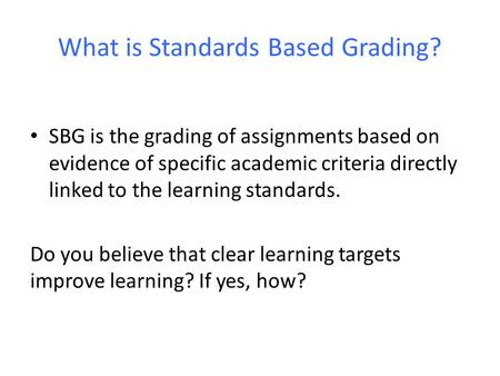 What is Standards Based Grading? SBG is the grading of assignments based on evidence of specific academic criteria directly linked to the learning standards.