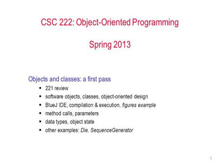 1 CSC 222: Object-Oriented Programming Spring 2013 Objects and classes: a first pass  221 review  software objects, classes, object-oriented design 