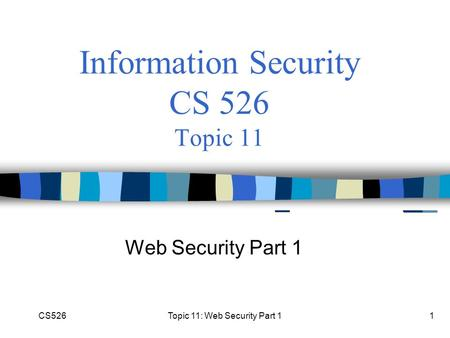 CS526Topic 11: Web Security Part 11 Information Security CS 526 Topic 11 Web Security Part 1.
