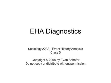 EHA Diagnostics Sociology 229A: Event History Analysis Class 5 Copyright © 2008 by Evan Schofer Do not copy or distribute without permission.