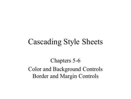 Cascading Style Sheets Chapters 5-6 Color and Background Controls Border and Margin Controls.
