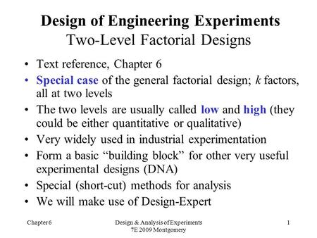 Chapter 6Design & Analysis of Experiments 7E 2009 Montgomery 1 Design of Engineering Experiments Two-Level Factorial Designs Text reference, Chapter 6.