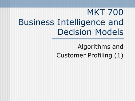 MKT 700 Business Intelligence and Decision Models Algorithms and Customer Profiling (1)