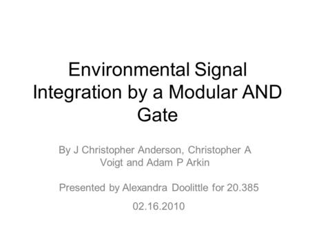 Environmental Signal Integration by a Modular AND Gate By J Christopher Anderson, Christopher A Voigt and Adam P Arkin Presented by Alexandra Doolittle.