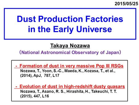 Dust Production Factories in the Early Universe Takaya Nozawa ( National Astronomical Observatory of Japan ) 2015/05/25 - Formation of dust in very massive.