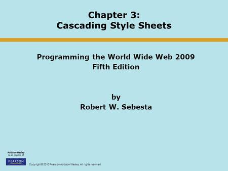 Copyright © 2010 Pearson Addison-Wesley. All rights reserved. Chapter 3: Cascading Style Sheets Programming the World Wide Web 2009 Fifth Edition by Robert.