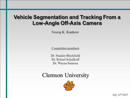 Vehicle Segmentation and Tracking From a Low-Angle Off-Axis Camera Neeraj K. Kanhere Committee members Dr. Stanley Birchfield Dr. Robert Schalkoff Dr.