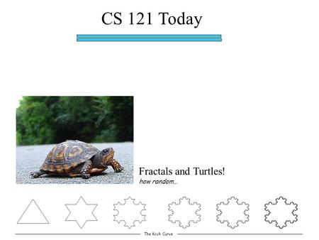 CS 121 Today Fractals and Turtles! The Koch Curve how random…