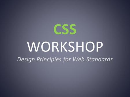 CSS WORKSHOP Design Principles for Web Standards.
