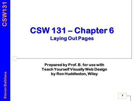 CSW131 Steven Battilana 1 CSW 131 – Chapter 6 Laying Out Pages Prepared by Prof. B. for use with Teach Yourself Visually Web Design by Ron Huddleston,