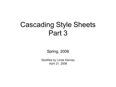 Cascading Style Sheets Part 3 Spring, 2008 Modified by Linda Kenney April 21, 2008.