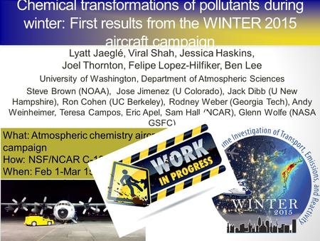 Chemical transformations of pollutants during winter: First results from the WINTER 2015 aircraft campaign Lyatt Jaeglé, Viral Shah, Jessica Haskins, Joel.