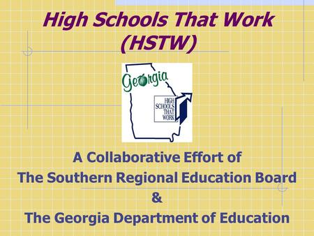 High Schools That Work (HSTW) A Collaborative Effort of The Southern Regional Education Board & The Georgia Department of Education.