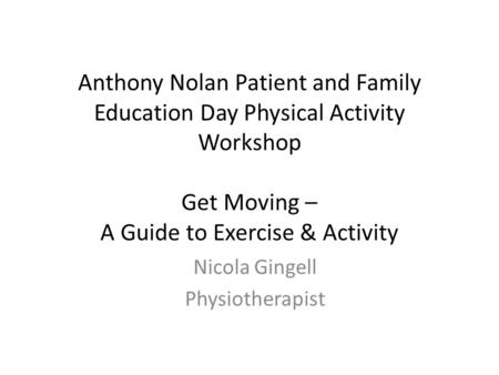 Anthony Nolan Patient and Family Education Day Physical Activity Workshop Get Moving – A Guide to Exercise & Activity Nicola Gingell Physiotherapist.