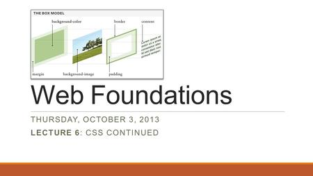 Web Foundations THURSDAY, OCTOBER 3, 2013 LECTURE 6: CSS CONTINUED.