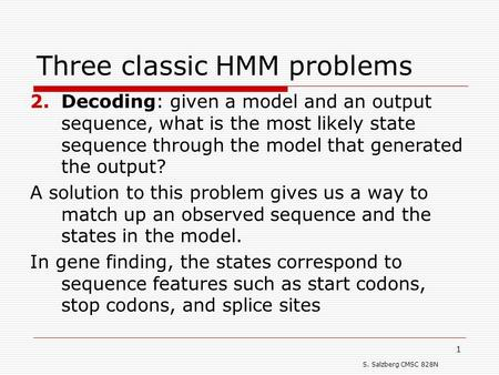 S. Salzberg CMSC 828N 1 Three classic HMM problems 2.Decoding: given a model and an output sequence, what is the most likely state sequence through the.