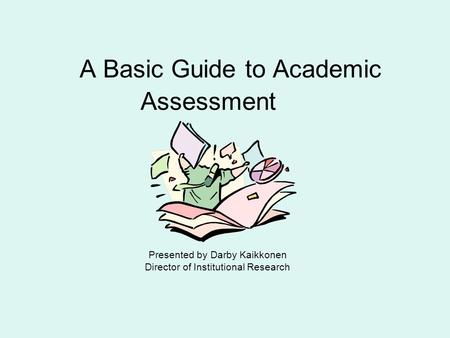 A Basic Guide to Academic Assessment Presented by Darby Kaikkonen Director of Institutional Research.