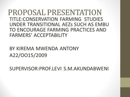PROPOSAL PRESENTATION TITLE:CONSERVATION FARMING STUDIES UNDER TRANSITIONAL AEZs SUCH AS EMBU TO ENCOURAGE FARMING PRACTICES AND FARMERS' ACCEPTABILITY.
