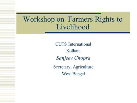 Workshop on Farmers Rights to Livelihood CUTS International Kolkata Sanjeev Chopra Secretary, Agriculture West Bengal.
