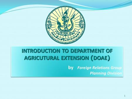1 INTRODUCTION TO DEPARTMENT OF AGRICUTURAL EXTENSION (DOAE) by Foreign Relations Group Planning Division INTRODUCTION TO DEPARTMENT OF AGRICUTURAL EXTENSION.