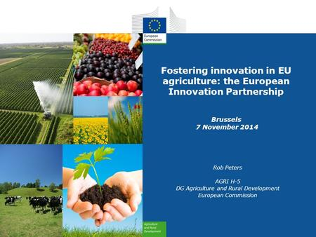 Fostering innovation in EU agriculture: the European Innovation Partnership Brussels 7 November 2014 Rob Peters AGRI H-5 DG Agriculture and Rural Development.