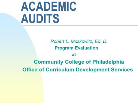 ACADEMIC AUDITS Robert L. Moskowitz, Ed. D. Program Evaluation at Community College of Philadelphia Office of Curriculum Development Services.