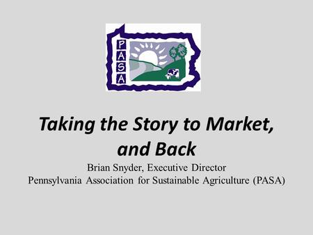 Taking the Story to Market, and Back Brian Snyder, Executive Director Pennsylvania Association for Sustainable Agriculture (PASA)