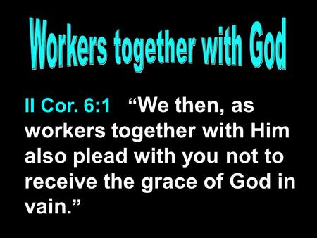 "II Cor. 6:1 "" We then, as workers together with Him also plead with you not to receive the grace of God in vain."""
