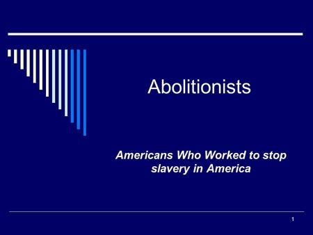Abolitionists Americans Who Worked to stop slavery in America 1.