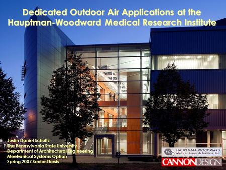 Spring 2007 Senior Thesis Justin D. Schultz Mechanical Option The Hauptman-Woodward Medical Research Institute Dedicated Outdoor Air Applications at the.