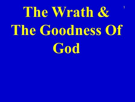 The Wrath & The Goodness Of God 1. Rom. 1:16-17 2 For I am not ashamed of the gospel of Christ: for it is the power of God unto salvation to every one.