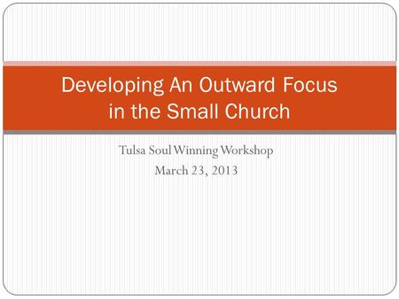 Tulsa Soul Winning Workshop March 23, 2013 Developing An Outward Focus in the Small Church.