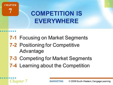 © 2009 South-Western, Cengage LearningMARKETING 1 Chapter 7 COMPETITION IS EVERYWHERE 7-1Focusing on Market Segments 7-2Positioning for Competitive Advantage.
