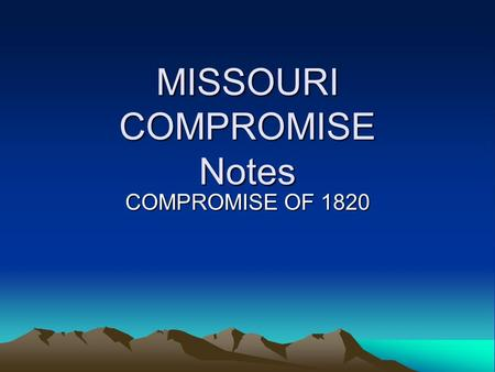 MISSOURI COMPROMISE Notes COMPROMISE OF 1820. MISSOURI COMPROMISE 1818 ILLINOIS-Enters Union as a Free State Problem: 11 Free States 10 Slave States Southerners.
