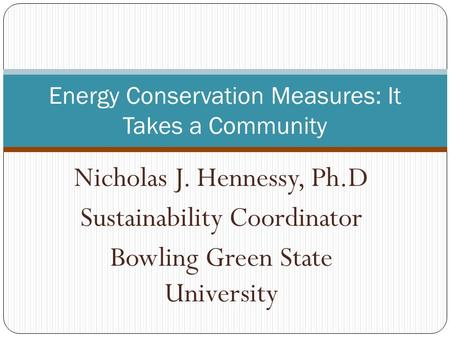 Nicholas J. Hennessy, Ph.D Sustainability Coordinator Bowling Green State University Energy Conservation Measures: It Takes a Community.