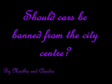 Should cars be banned from the city centre? By Martha and Claudia.