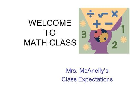 WELCOME TO MATH CLASS Mrs. McAnelly's Class Expectations.