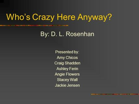 Who's Crazy Here Anyway? By: D. L. Rosenhan Presented by: Amy Chicos Craig Shadden Ashley Ferin Angie Flowers Stacey Wall Jackie Jensen.