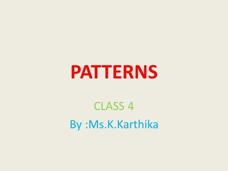 PATTERNS CLASS 4 By :Ms.K.Karthika Patterns are things that are arranged following a rule or rule Example: there is a pattern in these numbers: 2, 7,