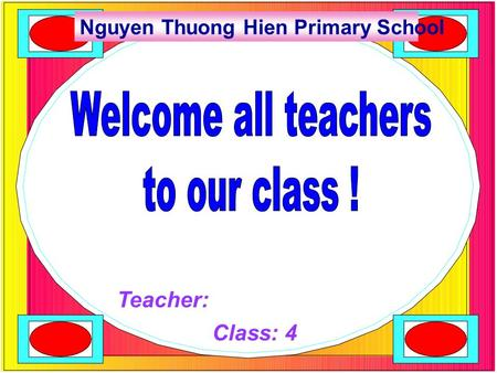 Teacher: Class: 4 Nguyen Thuong Hien Primary School.