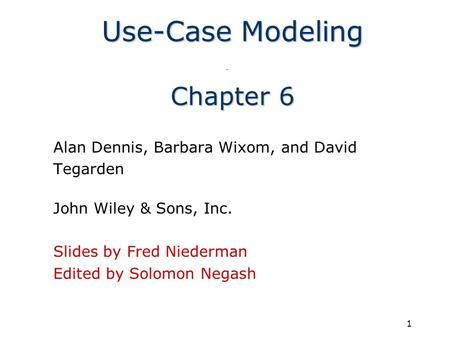 1 Use-Case Modeling Chapter 6 Alan Dennis, Barbara Wixom, and David Tegarden John Wiley & Sons, Inc. Slides by Fred Niederman Edited by Solomon Negash.