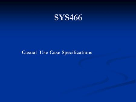 SYS466 Casual Use Case Specifications. Systems Use Case Diagrams and Specifications Based on the dialog metaphor Based on the dialog metaphor The process.
