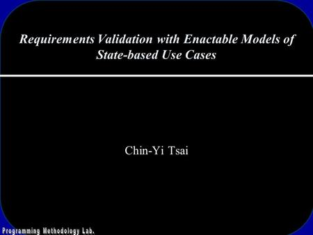 Requirements Validation with Enactable Models of State-based Use Cases Chin-Yi Tsai.