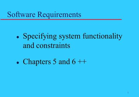 1 Software Requirements l Specifying system functionality and constraints l Chapters 5 and 6 ++