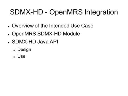 SDMX-HD - OpenMRS Integration Overview of the Intended Use Case OpenMRS SDMX-HD Module SDMX-HD Java API Design Use.