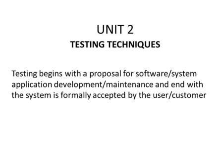 UNIT 2 TESTING TECHNIQUES Testing begins with a proposal for software/system application development/maintenance and end with the system is formally accepted.